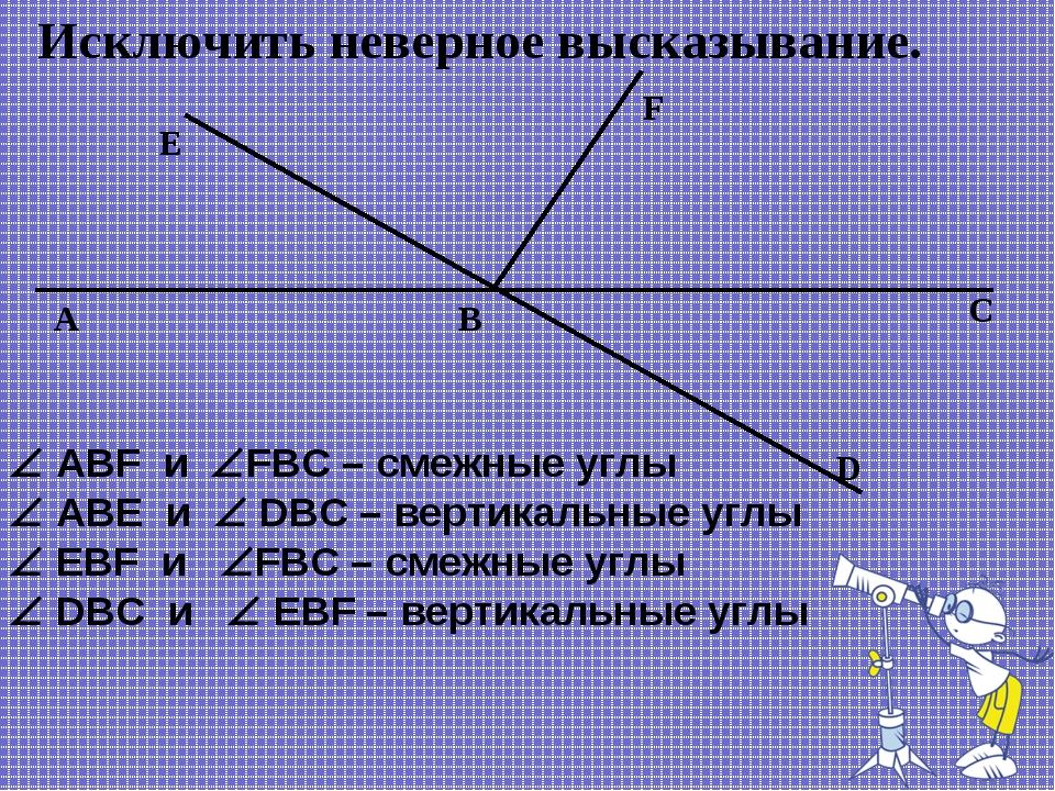 Исключить неверное высказывание. F B E А C D  ABF и FBC – смежные углы  A...