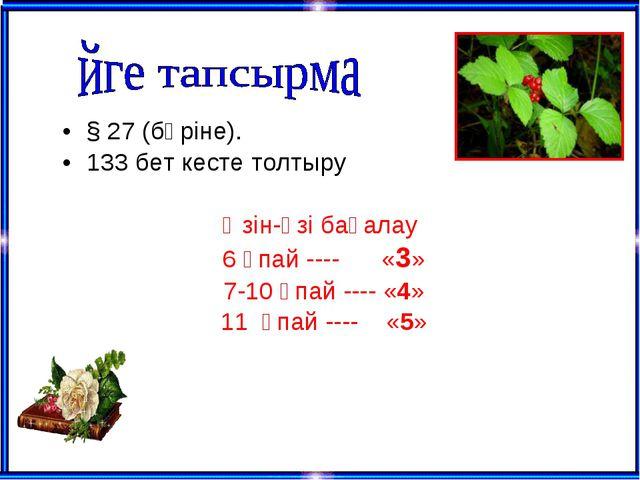 § 27 (бәріне). 133 бет кесте толтыру Өзін-өзі бағалау 6 ұпай ---- «3» 7-10 ұп...