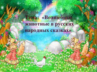 Тема: «Волшебные животные в русских народных сказках»