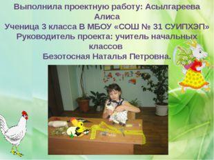 Выполнила проектную работу: Асылгареева Алиса Ученица 3 класса В МБОУ «СОШ №