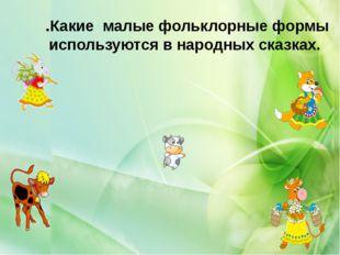 .Какие малые фольклорные формы используются в народных сказках.