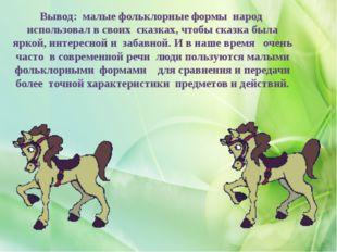 Вывод: малые фольклорные формы народ использовал в своих сказках, чтобы сказк