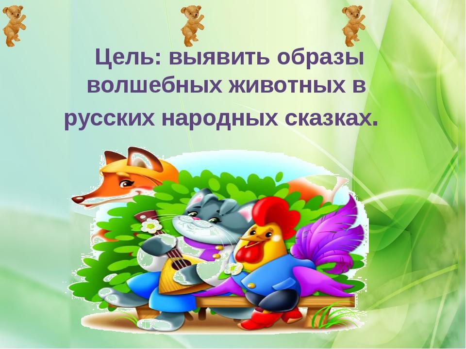 Цель: выявить образы волшебных животных в русских народных сказках.