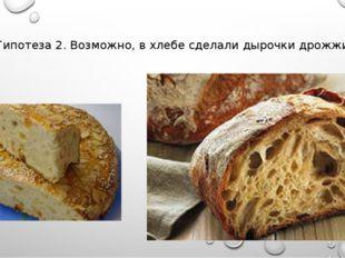 Гипотеза 2. Возможно, в хлебе сделали дырочки дрожжи.
