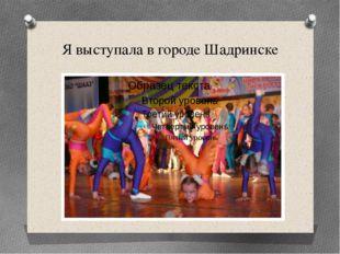 Я выступала в городе Шадринске