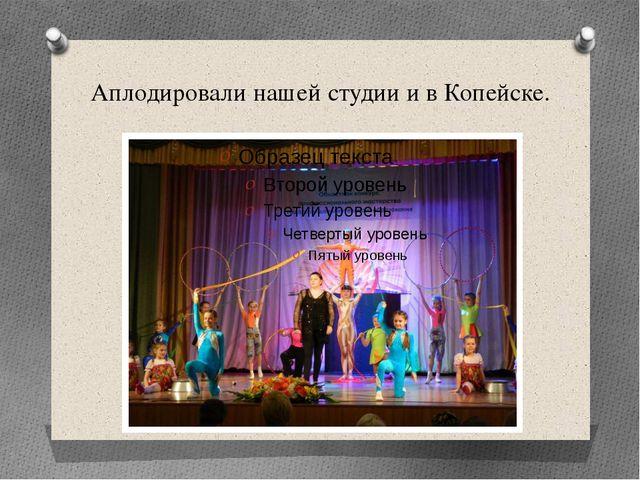 Аплодировали нашей студии и в Копейске.