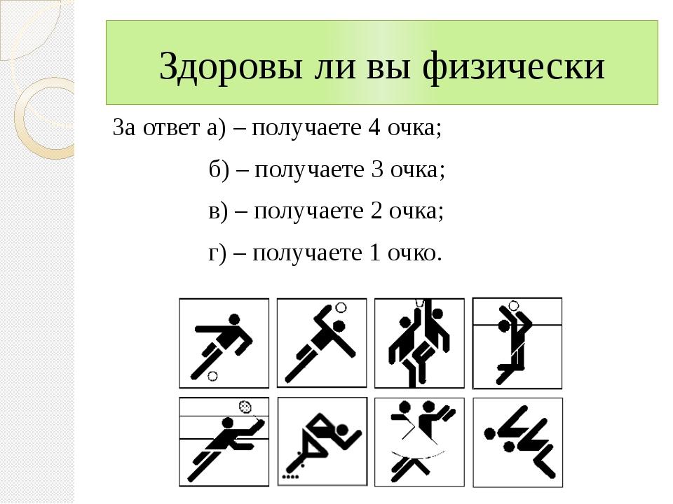 Здоровы ли вы физически За ответ а) – получаете 4 очка; б) – получаете 3 очка...