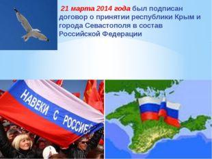 21 марта 2014 года был подписан договор о принятии республики Крым и города