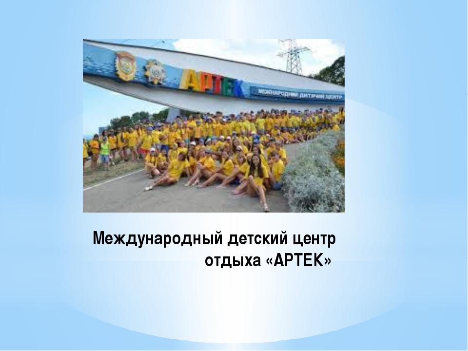 Международный детский центр отдыха «АРТЕК»