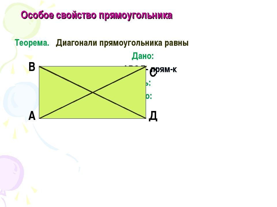 Особое свойство прямоугольника Теорема. Диагонали прямоугольника равны Дано:...