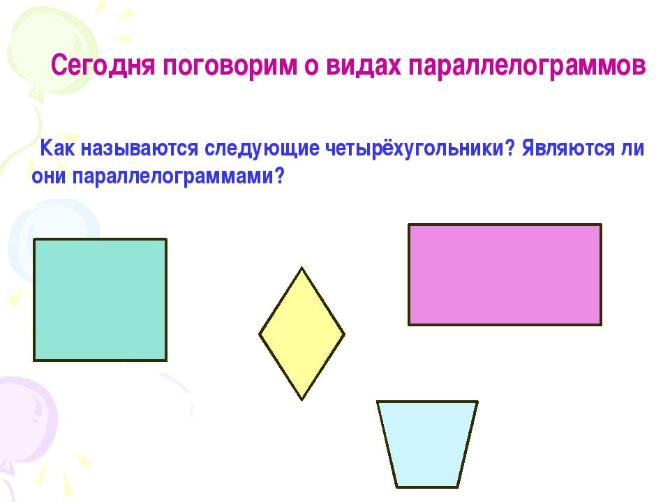 Сегодня поговорим о видах параллелограммов Как называются следующие четырёху...