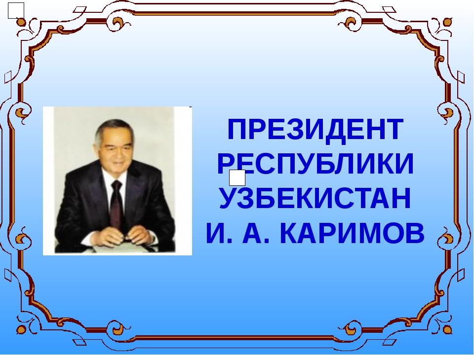 ПРЕЗИДЕНТ РЕСПУБЛИКИ УЗБЕКИСТАН И. А. КАРИМОВ