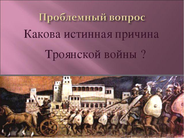 Какова истинная причина Троянской войны ?
