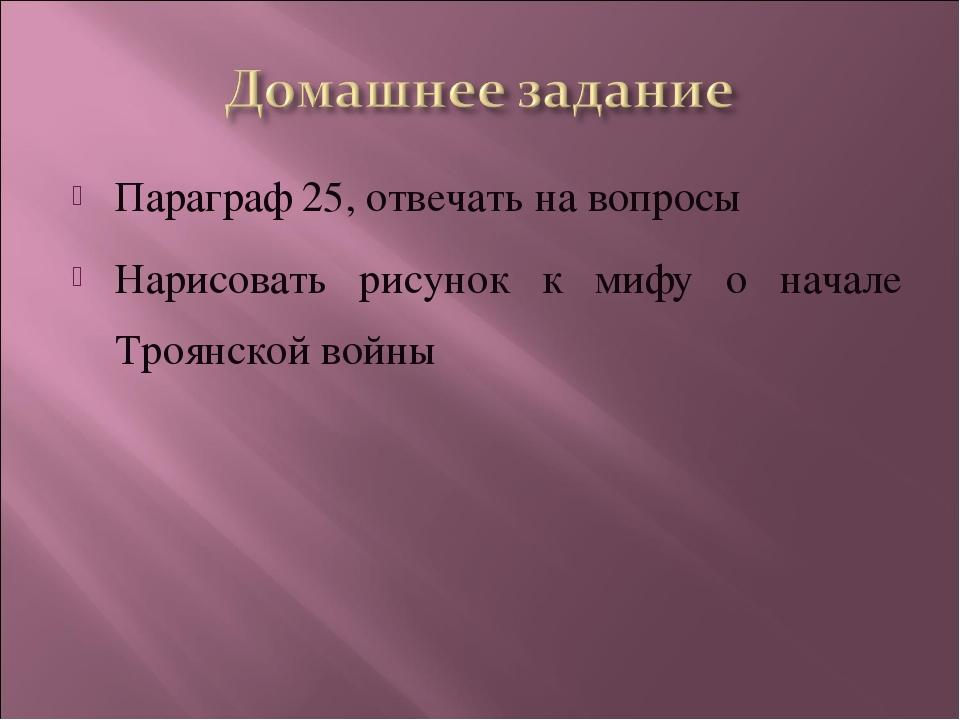 Параграф 25, отвечать на вопросы Нарисовать рисунок к мифу о начале Троянской...