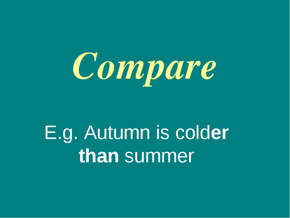 Compare E.g. Autumn is colder than summer