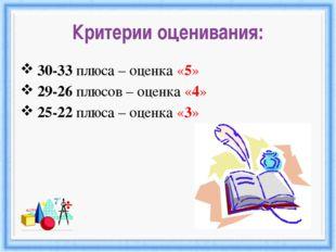 Критерии оценивания: 30-33 плюса – оценка «5» 29-26 плюсов – оценка «4» 25-22