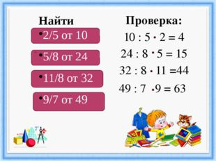 Проверка: 10 : 5 2 = 4 24 : 8 5 = 15 32 : 8 11 =44 49 : 7 9 = 63 Найти 2/5 о