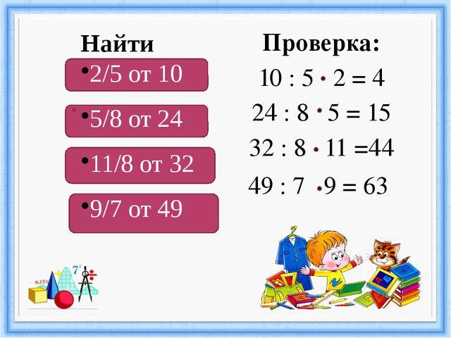 Проверка: 10 : 5 2 = 4 24 : 8 5 = 15 32 : 8 11 =44 49 : 7 9 = 63 Найти 2/5 о...
