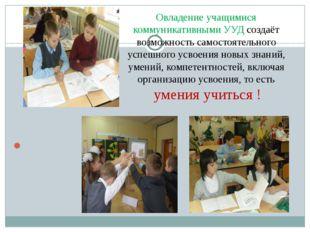 Овладение учащимися коммуникативными УУД создаёт возможность самостоятельного