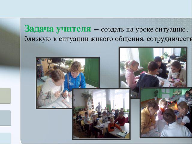 Задача учителя – создать на уроке ситуацию, близкую к ситуации живого общени...