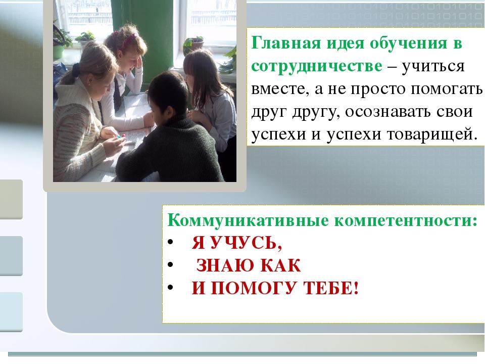 Главная идея обучения в сотрудничестве – учиться вместе, а не просто помогат...