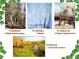И.Шишкин «Берёзовая роща» И.Грабарь «Иней» А.Саврасов «Грачи прилетели» И.Лев