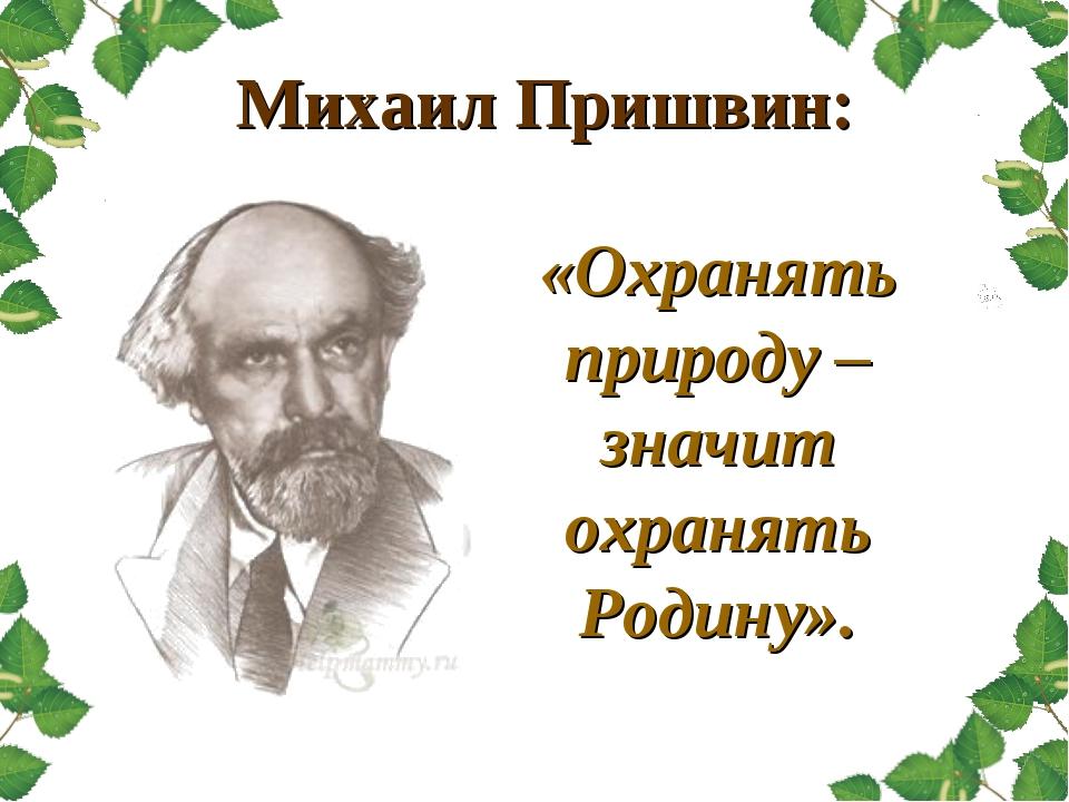 Михаил Пришвин: «Охранять природу – значит охранять Родину».
