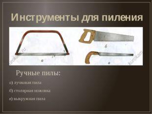 Инструменты для пиления Ручные пилы: а) лучковая пила б) столярная ножовка в