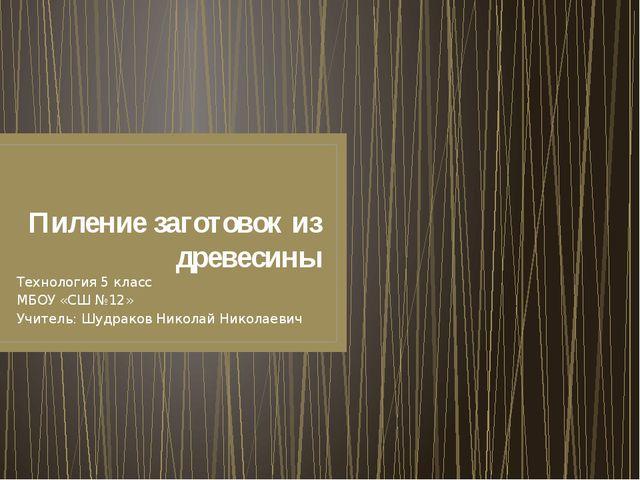 Пиление заготовок из древесины Технология 5 класс МБОУ «СШ №12» Учитель: Шудр...
