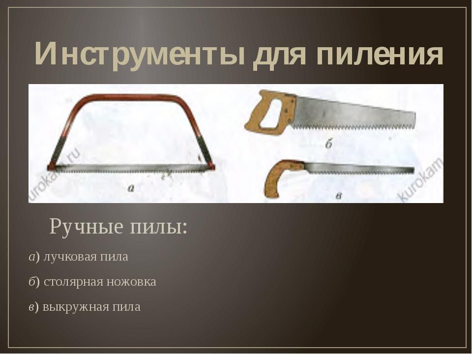 Инструменты для пиления Ручные пилы: а) лучковая пила б) столярная ножовка в...