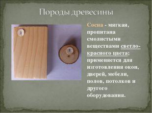 Сосна - мягкая, пропитана смолистыми веществами светло-красного цвета; примен