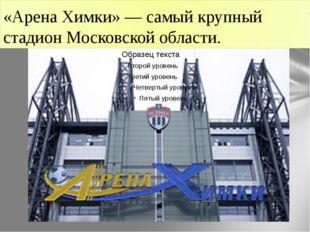 «Арена Химки» — самый крупный стадион Московской области.