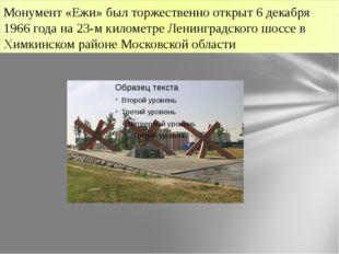 Монумент «Ежи» был торжественно открыт 6 декабря 1966 года на 23-м километре