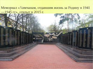 Мемориал «Химчанам, отдавшим жизнь за Родину в 1941—1945 гг», открыт в 2015