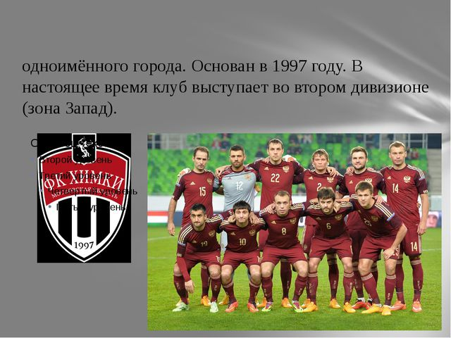 «Хи́мки» — российский футбольный клуб из одноимённого города. Основан в 1997...
