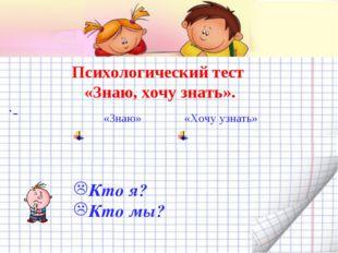 Психологический тест «Знаю, хочу знать». . Кто я? Кто мы? «Знаю»«Хочу узнать