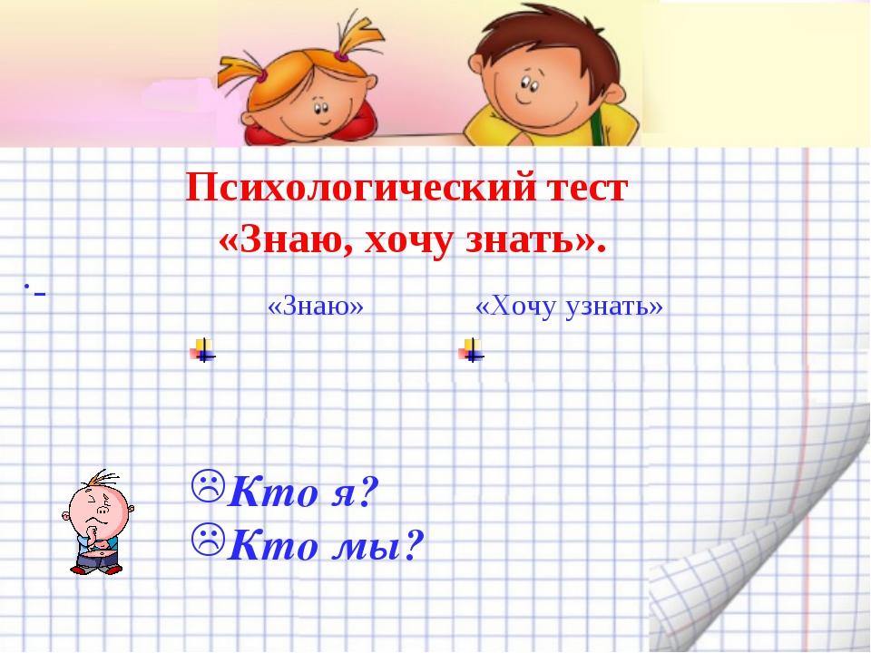 Психологический тест «Знаю, хочу знать». . Кто я? Кто мы? «Знаю»«Хочу узнать...