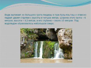 Вода вытекает из большого грота пещеры в горе Кузь-язь-таш и отвесно падает д
