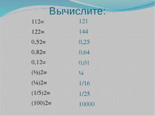 Вычислите: 112= 122= 0,52= 0,82= 0,12= (½)2= (¼)2= (1/5)2= (100)2= 121 144 0,