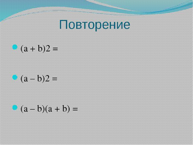 Повторение (a + b)2 = (a – b)2 = (a – b)(a + b) =