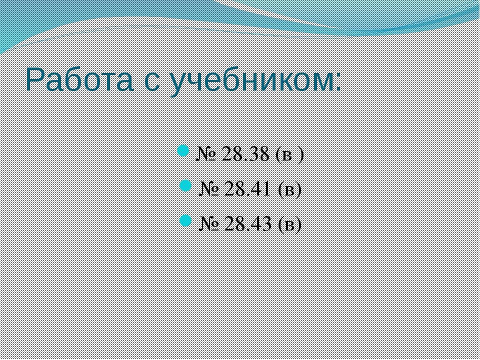 Работа с учебником: № 28.38 (в ) № 28.41 (в) № 28.43 (в)