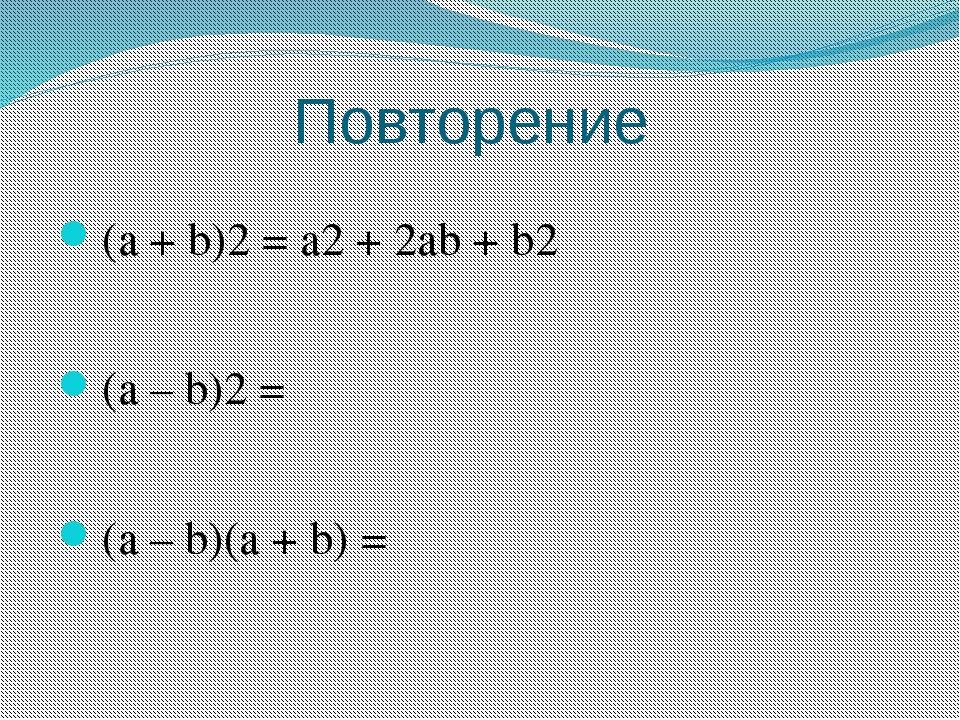 Повторение (a + b)2 = a2 + 2ab + b2 (a – b)2 = (a – b)(a + b) =