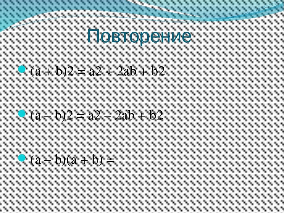 Повторение (a + b)2 = a2 + 2ab + b2 (a – b)2 = a2 – 2ab + b2 (a – b)(a + b) =
