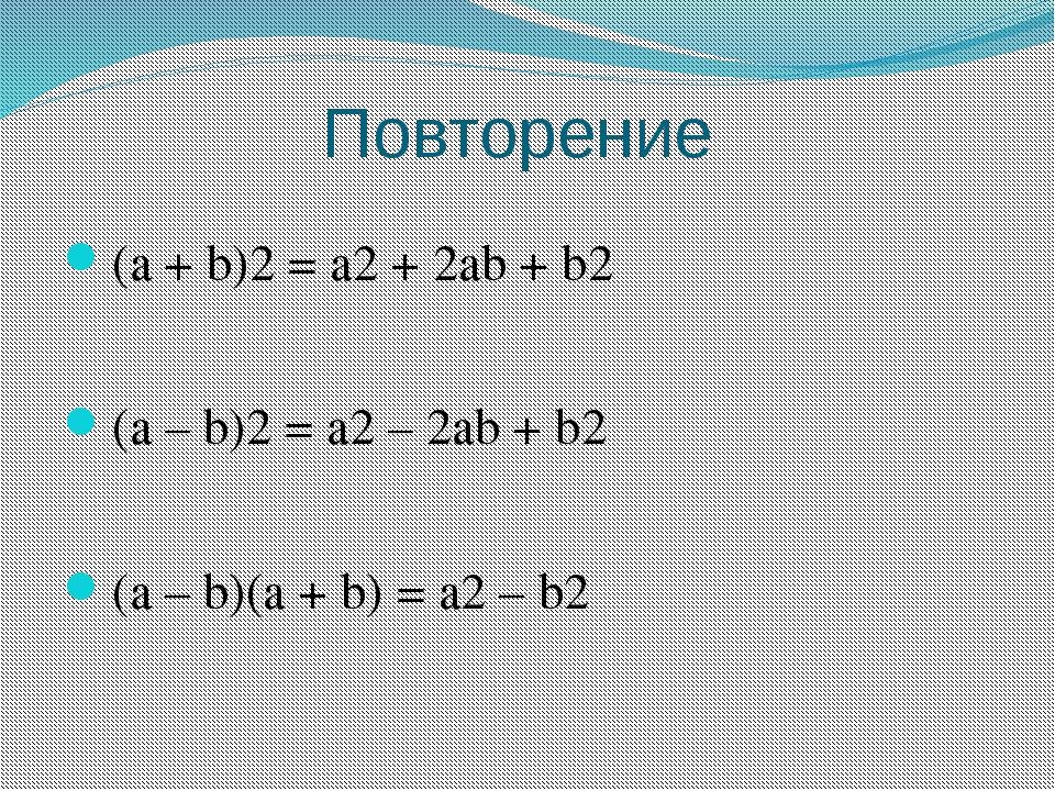 Повторение (a + b)2 = a2 + 2ab + b2 (a – b)2 = a2 – 2ab + b2 (a – b)(a + b) =...