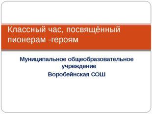 Муниципальное общеобразовательное учреждение Воробейнская СОШ Классный час, п