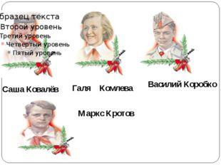 Саша Ковалёв Галя Комлева Василий Коробко Маркс Кротов