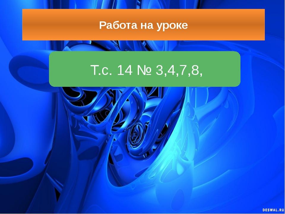 Работа на уроке Т.с. 14 № 3,4,7,8,