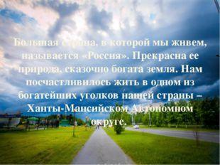 Большая страна, в которой мы живем, называется «Россия». Прекрасна ее приро