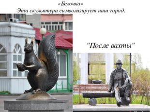"""«Белочка» Эта скульптура символизирует наш город. """"После вахты"""""""