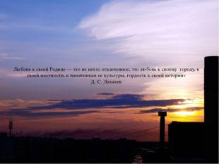 Любовь к своей Родине — это не нечто отвлеченное; это любовь к своему городу,